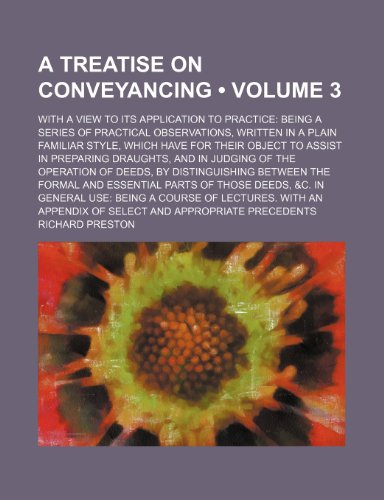 A Treatise on Conveyancing (Volume 3); With a View to Its Application to Practice Being a Series of Practical Observations, Written in a Plain ... Draughts, and in Judging of the Operation of (0217808689) by Richard Preston
