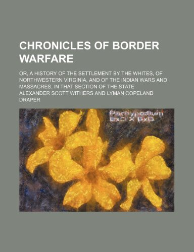 9780217813235: Chronicles of border warfare; or, a history of the settlement by the whites, of northwestern Virginia, and of the Indian wars and massacres, in that section of the state