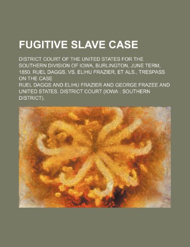 9780217821100: Fugitive Slave Case; District Court of the United States for the Southern Division of Iowa, Burlington, June Term, 1850. Ruel Daggs, Vs. Elihu Frazier, et Als., Trespass on the Case