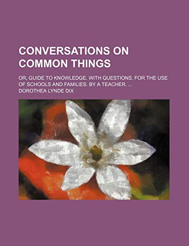 9780217823364: Conversations on Common Things; Or, Guide to Knowledge. With Questions. for the Use of Schools and Families. by a Teacher.