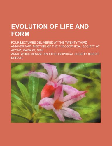 9780217832038: Evolution of Life and Form; Four Lectures Delivered at the Twenty-Third Anniversary Meeting of the Theosophical Society at Adyar, Madras, 1898
