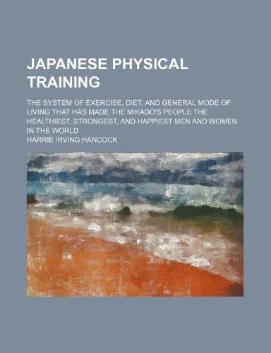 9780217855334: Japanese Physical Training; The System of Exercise, Diet, and General Mode of Living That Has Made the Mikado's People the Healthiest, Strongest, and Happiest Men and Women in the World