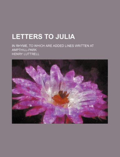9780217857703: Letters to Julia; in rhyme, to which are added Lines written at Ampthill-Park