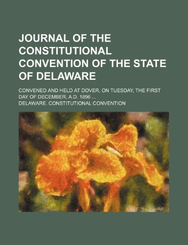 9780217859172: Journal of the Constitutional Convention of the State of Delaware; Convened and Held at Dover, on Tuesday, the First Day of December, A.d. 1896