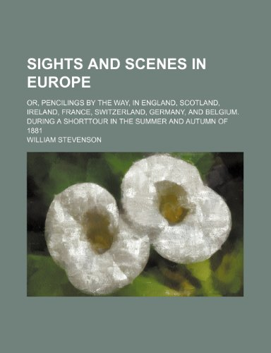Sights and scenes in Europe; or, Pencilings by the way, in England, Scotland, Ireland, France, Switzerland, Germany, and Belgium. During a shorttour in the summer and autumn of 1881 (9780217875141) by Stevenson, William