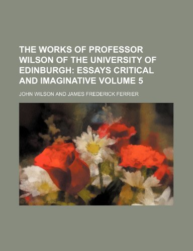 The Works of Professor Wilson of the University of Edinburgh Volume 5; Essays critical and imaginative (0217899579) by John Wilson
