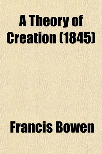 A Theory of Creation (1845) (0217907997) by Francis Bowen