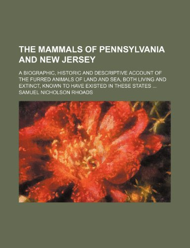 9780217917797: The Mammals of Pennsylvania and New Jersey; A Biographic, Historic and Descriptive Account of the Furred Animals of Land and Sea, Both Living and Extinct, Known to Have Existed in These States