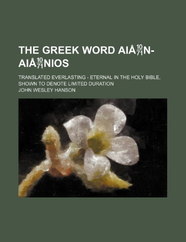 9780217919708: The Greek Word Ain-Ainios; Translated Everlasting - Eternal in the Holy Bible, Shown to Denote Limited Duration