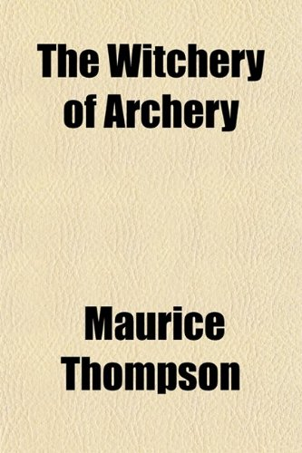 The Witchery of Archery; A Complete Manual: Maurice Thompson