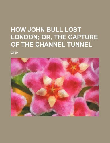 9780217933223: How John Bull Lost London; Or, the Capture of the Channel Tunnel
