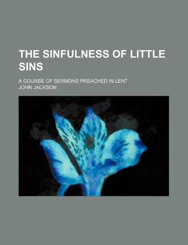 The Sinfulness of Little Sins; A Course of Sermons Preached in Lent (0217933718) by John Jackson