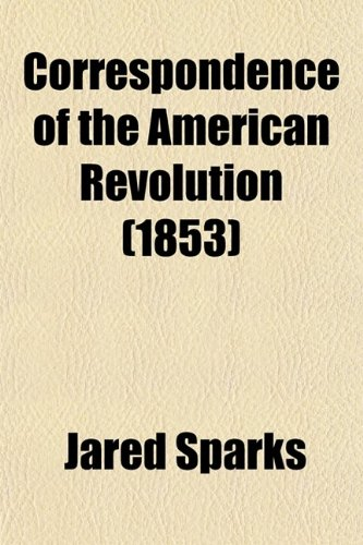 9780217934756: Correspondence of the American Revolution (Volume 3); Being Letters of Eminent Men to George Washington, from the Time of His Taking Command of