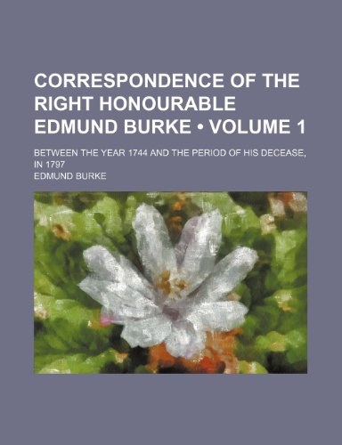9780217934794: Correspondence of the Right Honourable Edmund Burke (Volume 1); Between the Year 1744 and the Period of His Decease, in 1797
