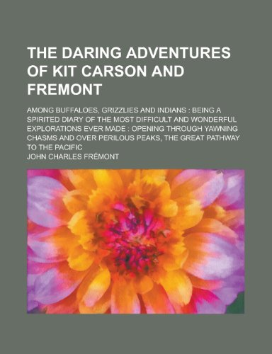 9780217940207: The daring adventures of Kit Carson and Fremont; among buffaloes, grizzlies and Indians: being a spirited diary of the most difficult and wonderful ... yawning chasms and over perilous peaks, the