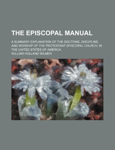 9780217949644: The Episcopal Manual; A Summary Explanation of the Doctrine, Discipline, and Worship of the Protestant Episcopal Church, in the United States