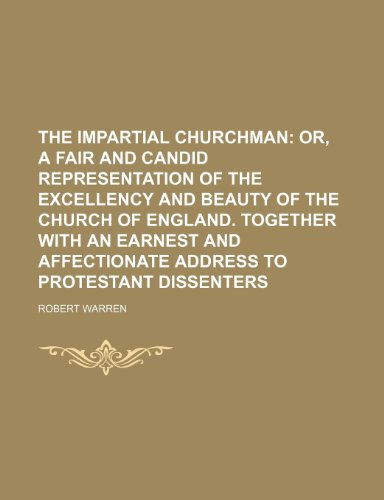 The Impartial Churchman; Or, a Fair and Candid Representation of the Excellency and Beauty of the Church of England. Together With an Earnest and Affectionate Address to Protestant Dissenters (0217957307) by Robert Warren
