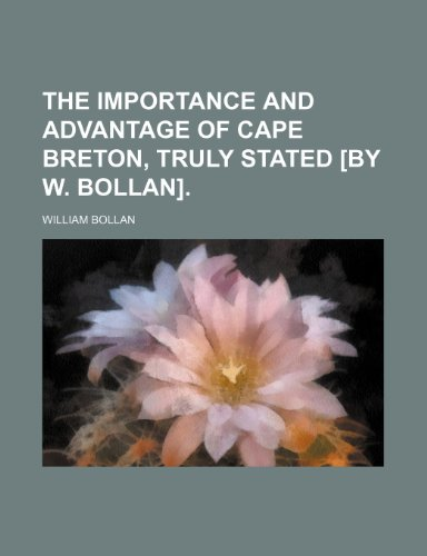 9780217957434: The importance and advantage of Cape Breton, truly stated [by W. Bollan].