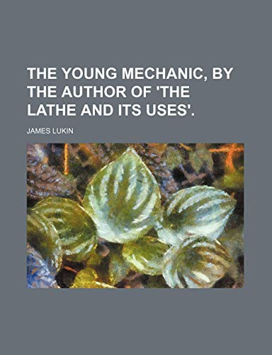 9780217966276: The Young Mechanic, by the Author of 'the Lathe and Its Uses'.