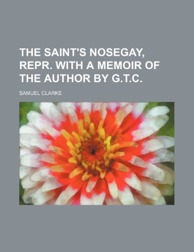 The saint's nosegay, repr. with a memoir of the author by G.T.C. (0217974031) by Samuel Clarke