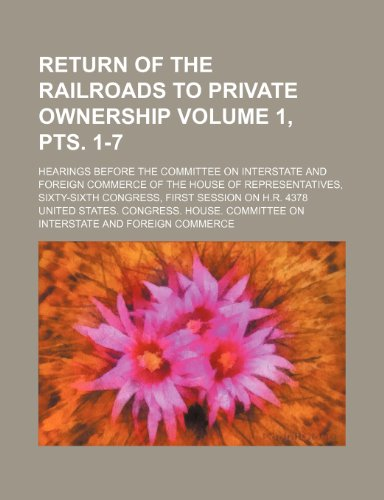 9780217988773: Return of the railroads to private ownership Volume 1, pts. 1-7; Hearings before the Committee on interstate and foreign commerce of the House of ... Congress, first session on H.R. 4378