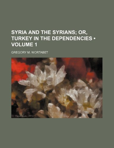 9780217999052: Syria and the Syrians (Volume 1); Or, Turkey in the Dependencies