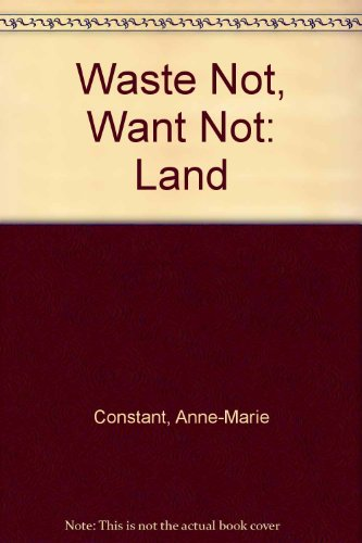 Waste Not, Want Not: Land: Constant, Anne-Marie