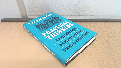 Practical Thinking: Four Ways to be Right; Five Ways to be Wrong; Five Ways to Understand (0224005472) by Edward De Bono