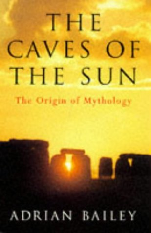 The Caves of the Sun: The Origin of Mythology: Adrian Bailey