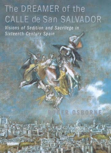 9780224060523: The Dreamer of the Calle De San Salvador - Visions of Sedition and Sacrilege in Sixteenth-Century Spain