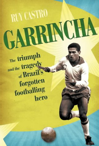 9780224064323: Garrincha: The Triumph and Tragedy of Brazil's Forgotten Footballing Hero