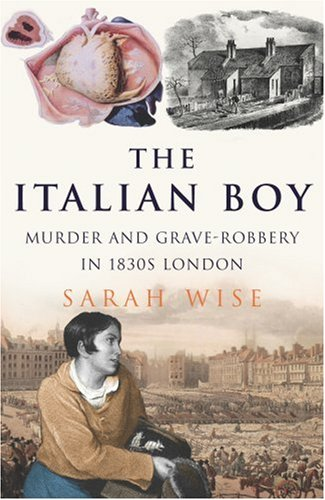 The Italian boy : murder and grave-robbery in 1830s London.: Wise, Sarah.