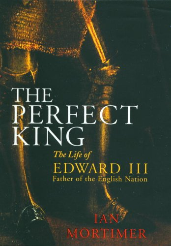 9780224073011: The Perfect King: The Life of Edward III, Father of the English Nation