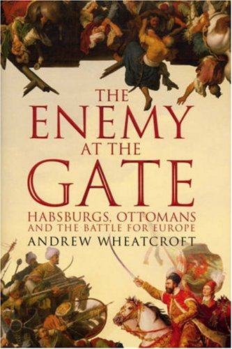 9780224073646: The Enemy at the Gate: Habsburgs, Ottomans and the Battle for Europe