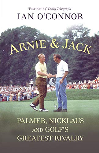Arnie & Jack: Palmer, Nicklaus and Golf's: Ian O'Connor