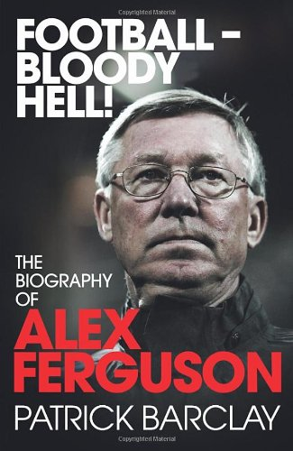 9780224083058: Football—Bloody Hell!: The Biography of Alex Ferguson