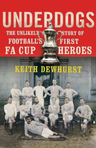 Underdogs: The Unlikely Story of Football's First FA Cup Heroes: Dewhurst, Keith