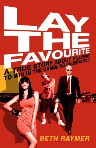 9780224083324: Lay the Favourite: A True Story about Playing to Win in the Gambling Underworld