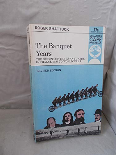 9780224615266: The Banquet Years: Origin of the Avant-garde in France, 1885 to World War I (Jonathan Cape paperback, JCP 62)