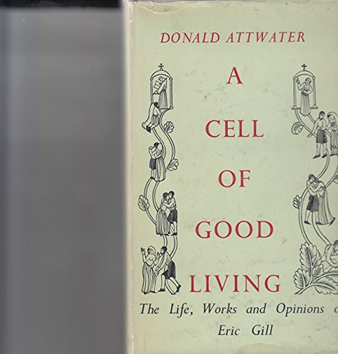 Cell of Good Living: Life, Works and Opinions of Eric Gill: Attwater, Donald
