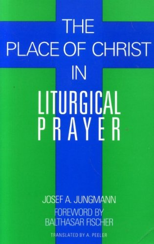 The Place of Christ in Liturgical Prayer: Jungmann, J.A.