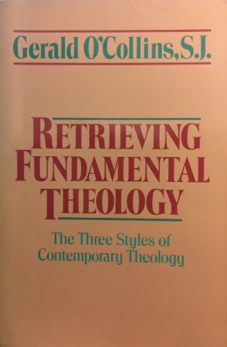 Retrieving Fundamental Theology: Three Styles of Contemporary Theology: O'Collins, Gerald