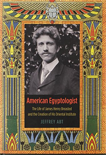 9780226001104: American Egyptologist: The Life of James Henry Breasted and the Creation of His Oriental Institute