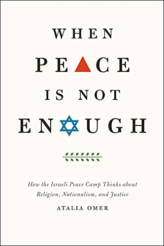 When Peace is Not Enough: How the Israeli Peace Camp Thinks About Religion, Nationalism, and ...