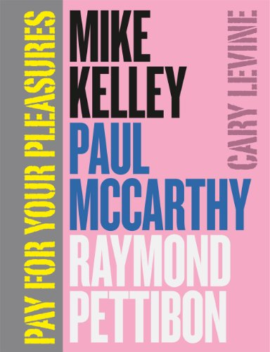 Pay for Your Pleasures: Mike Kelley, Paul McCarthy, Raymond Pettibon: Levine, Cary