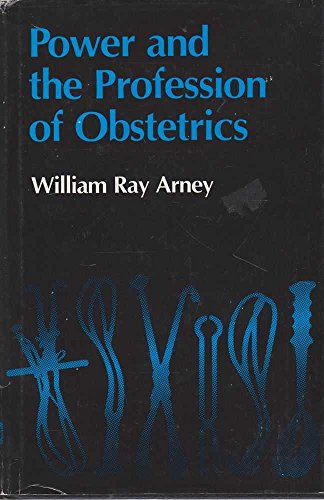 Power and the Profession of Obstetrics.: ARNEY, William Ray.