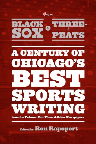 """From Black Sox to Three-Peats: A Century of Chicago's Best Sportswriting from the """"""""Tribune,"""""""" """"""""Sun-Times,"""""""" and Other Newspapers"""