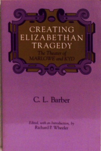 Creating Elizabethan Tragedy: The Theater of Marlowe and Kyd (Chicago Original Paperback): C. L. ...