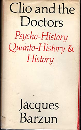 Clio and the doctors : psycho-history, quanto-history, & history: Barzun, Jacques