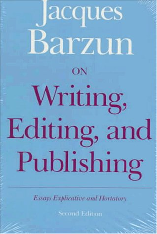 On Writing, Editing, and Publishing: Essays Explicative and Hortatory (Chicago Guides to Writing,...